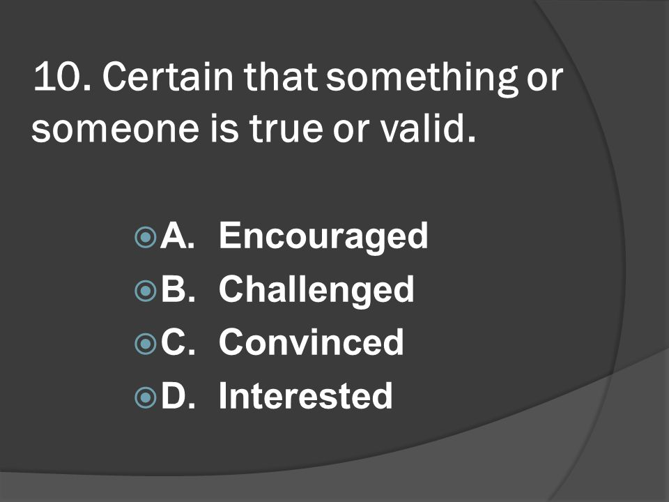 10. Certain that something or someone is true or valid. A. Encouraged B. Challenged C. Convinced D. Interested