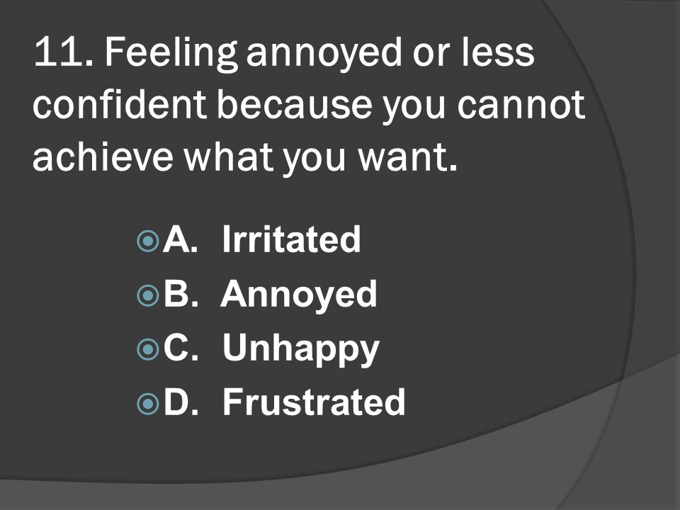 11. Feeling annoyed or less confident because you cannot achieve what you want.