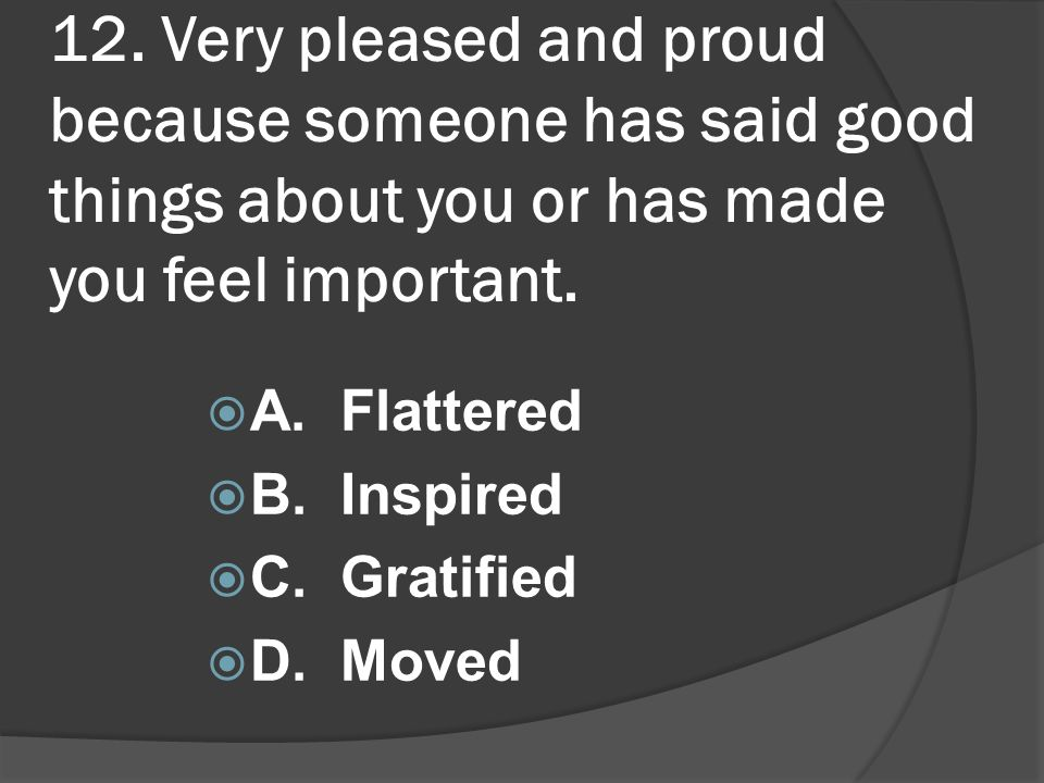 12. Very pleased and proud because someone has said good things about you or has made you feel important. A. Flattered B. Inspired C. Gratified D. Mov