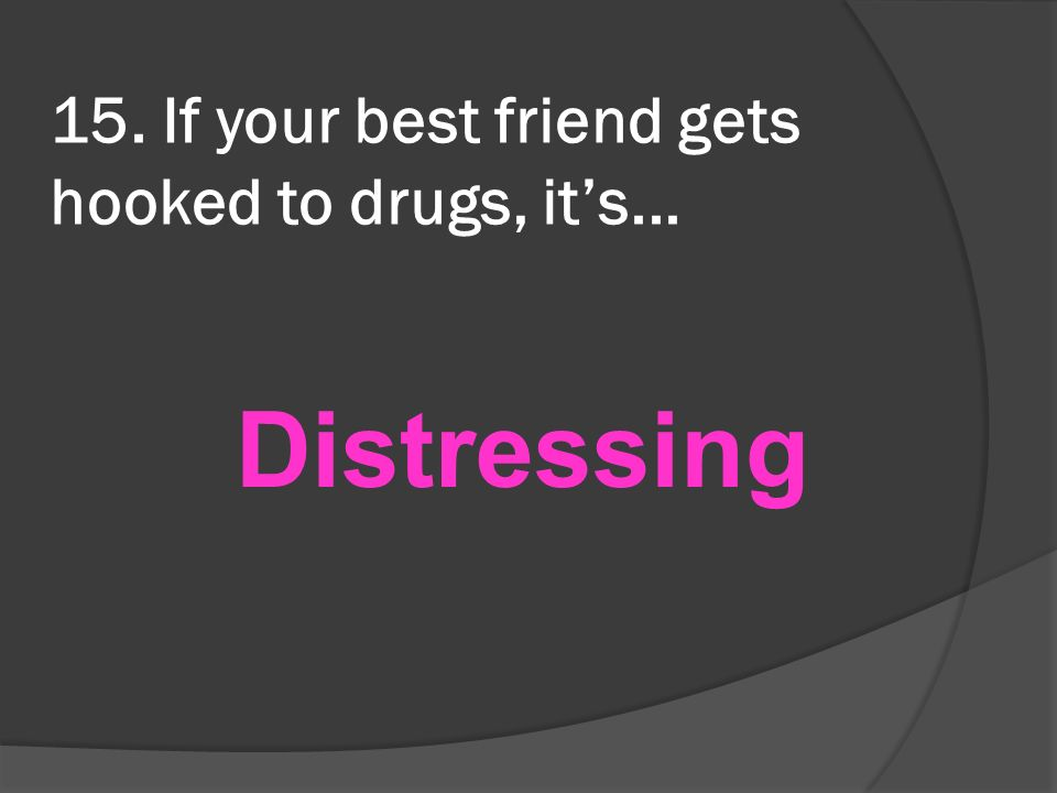 15. If your best friend gets hooked to drugs, its... Distressing