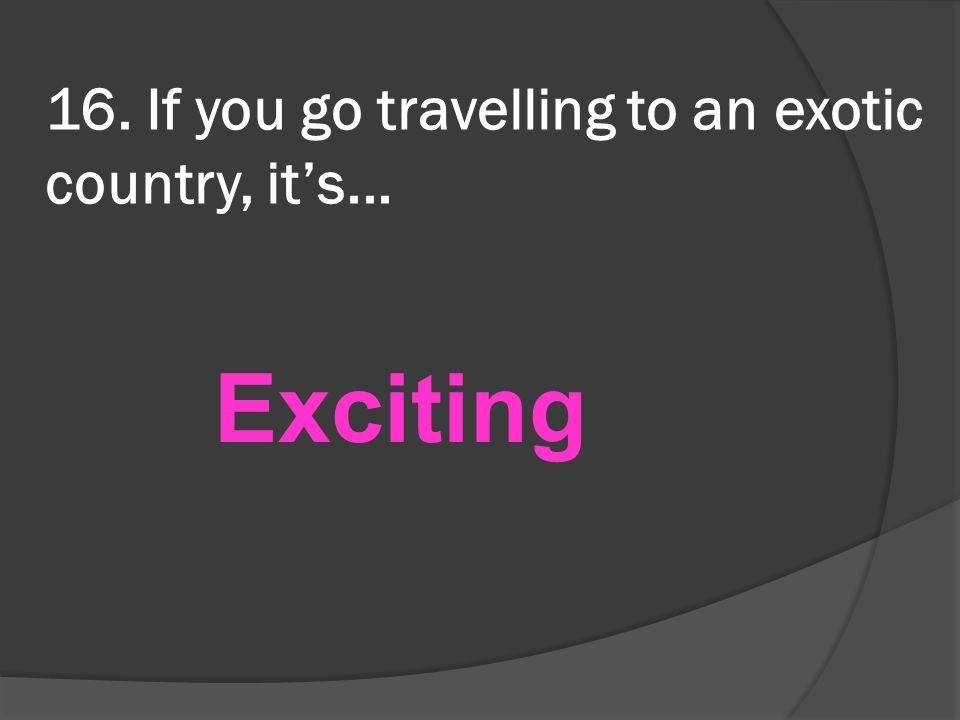 16. If you go travelling to an exotic country, its... Exciting