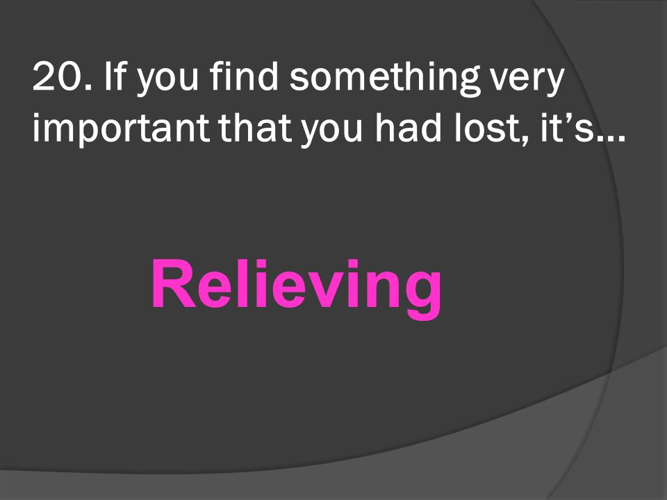 20. If you find something very important that you had lost, its... Relieving