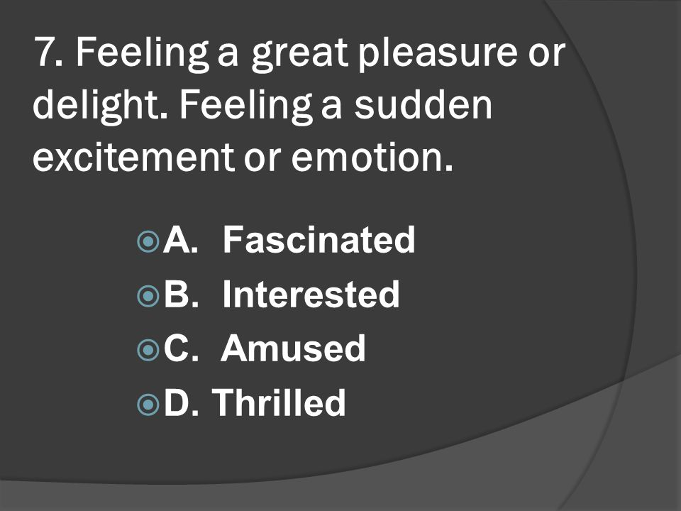 7. Feeling a great pleasure or delight. Feeling a sudden excitement or emotion. A. Fascinated B. Interested C. Amused D. Thrilled