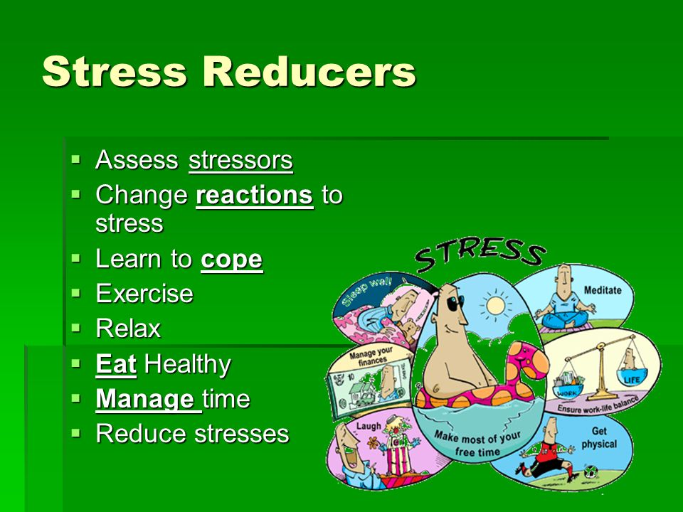 Stress Reducers Assess stressors Assess stressors Change reactions to stress Change reactions to stress Learn to cope Learn to cope Exercise Exercise
