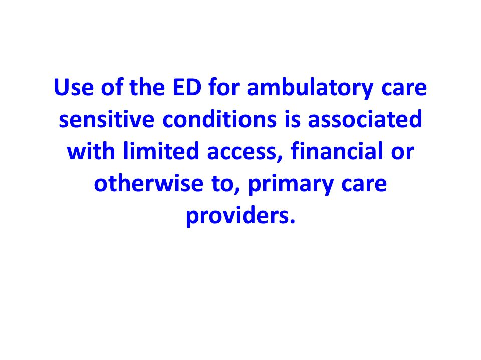 Use of the ED for ambulatory care sensitive conditions is associated with limited access, financial or otherwise to, primary care providers.