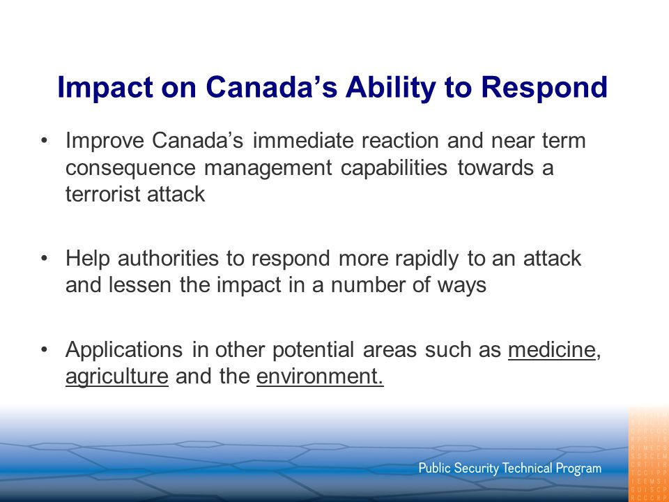 Impact on Canadas Ability to Respond Improve Canadas immediate reaction and near term consequence management capabilities towards a terrorist attack Help authorities to respond more rapidly to an attack and lessen the impact in a number of ways Applications in other potential areas such as medicine, agriculture and the environment.