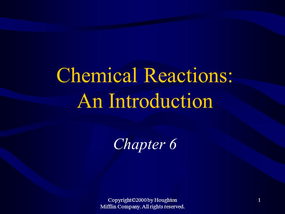 Copyright©2000 by Houghton Mifflin Company. All rights reserved. 1 Chemical Reactions: An Introduction Chapter 6