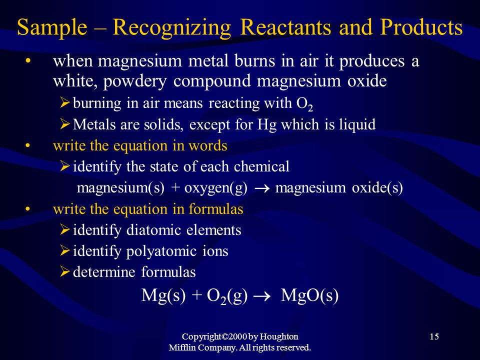 Copyright©2000 by Houghton Mifflin Company. All rights reserved. 15 Sample – Recognizing Reactants and Products when magnesium metal burns in air it p