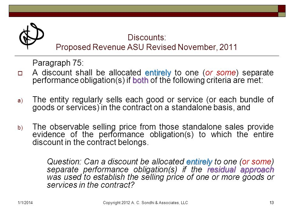 141/1/201414 Discounts: Proposed Revenue ASU Revised November, 2011 Paragraph 76: If the transaction price includes an amount of consideration that is contingent on a future event or circumstance (for example, an entitys performance or a specific outcome of the entitys performance), the entity shall allocate that contingent amount (and subsequent changes to the amount) entirely to a distinct good or service if both of the following criteria are met: a) The contingent payment terms for the distinct good or service relate specifically to the entitys efforts to transfer that good or service (or to a specific outcome from transferring that good or service).