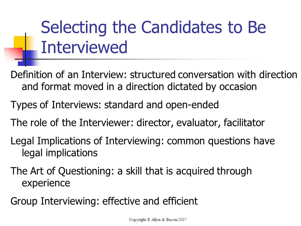 Copyright © Allyn & Bacon 2007 Selecting the Candidates to Be Interviewed Definition of an Interview: structured conversation with direction and forma