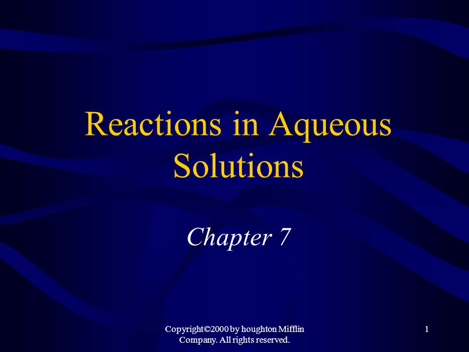 Copyright©2000 by houghton Mifflin Company. All rights reserved. 1 Reactions in Aqueous Solutions Chapter 7