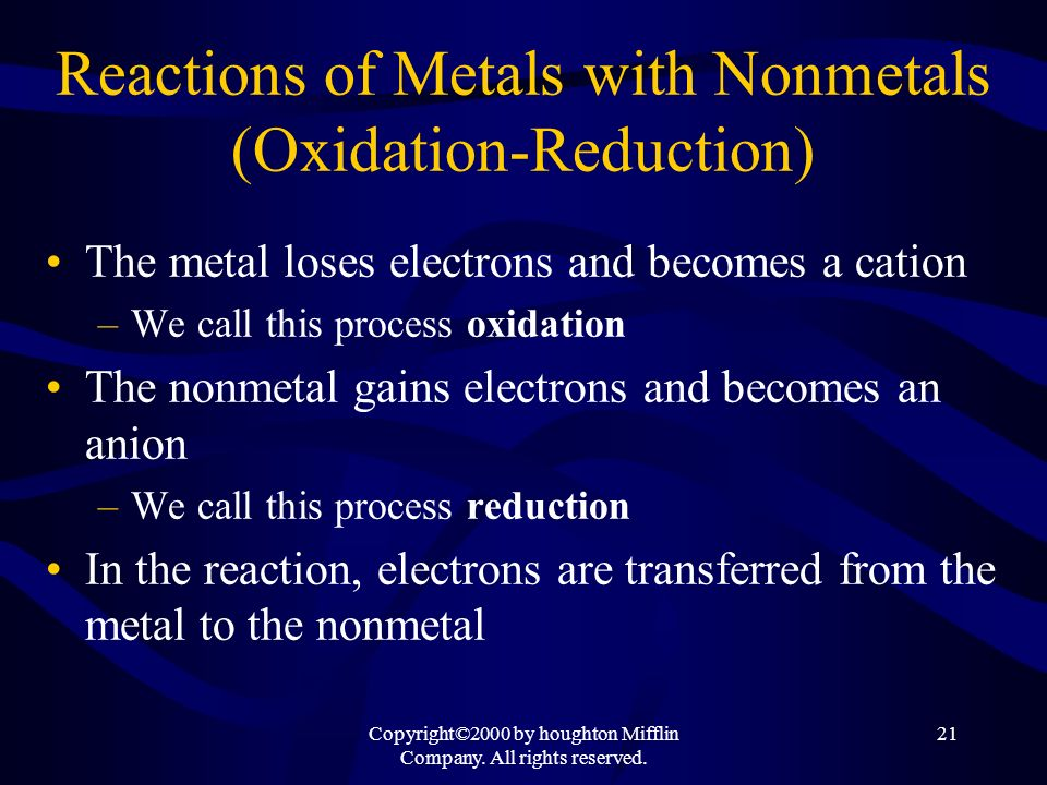 Copyright©2000 by houghton Mifflin Company. All rights reserved. 21 Reactions of Metals with Nonmetals (Oxidation-Reduction) The metal loses electrons