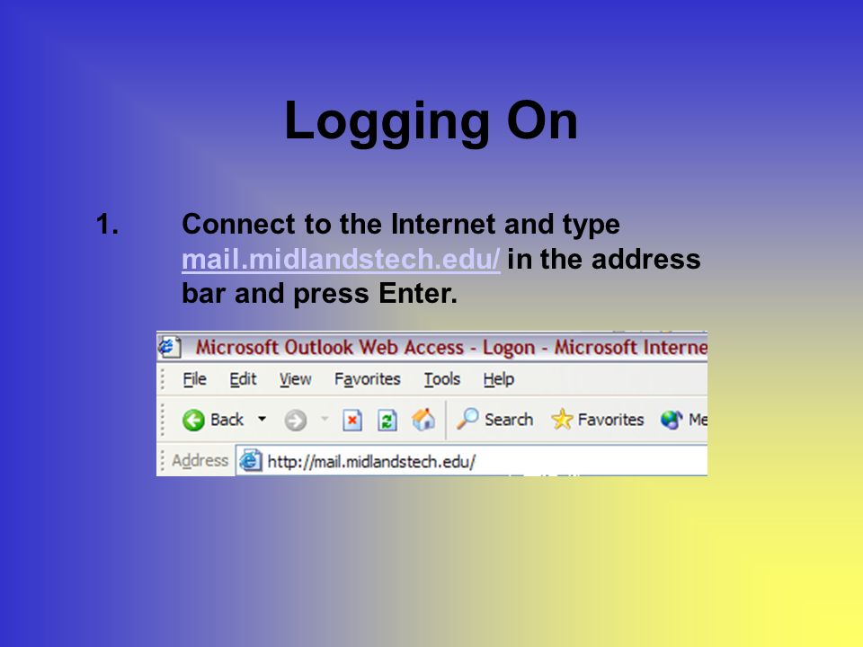 Logging On 1.Connect to the Internet and type mail.midlandstech.edu/ in the address bar and press Enter.