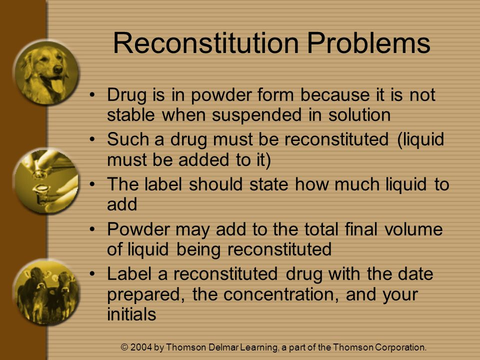 © 2004 by Thomson Delmar Learning, a part of the Thomson Corporation. Reconstitution Problems Drug is in powder form because it is not stable when sus