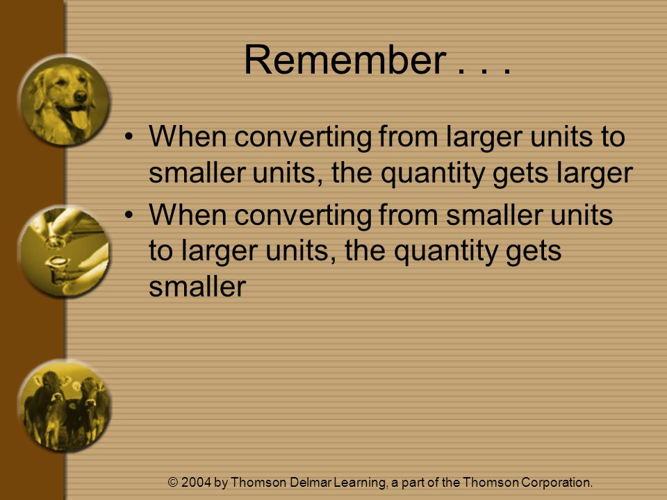 © 2004 by Thomson Delmar Learning, a part of the Thomson Corporation. Remember... When converting from larger units to smaller units, the quantity get