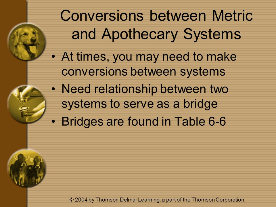 © 2004 by Thomson Delmar Learning, a part of the Thomson Corporation. Conversions between Metric and Apothecary Systems At times, you may need to make