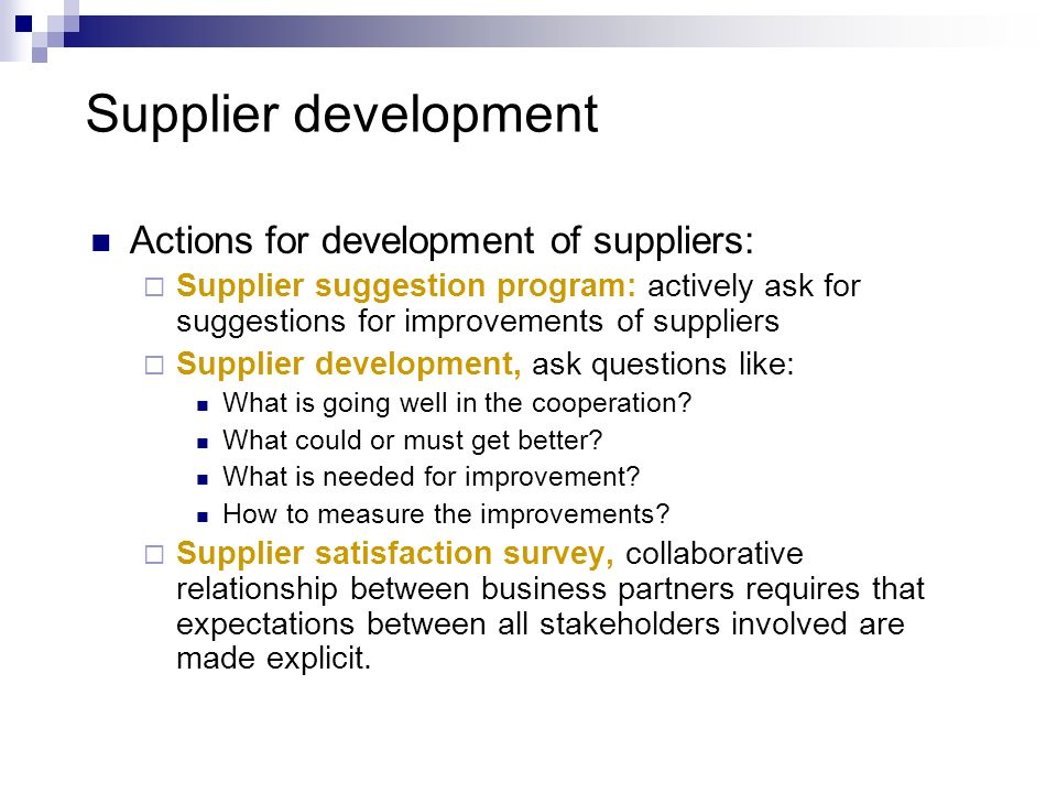 Supplier development Actions for development of suppliers: Supplier suggestion program: actively ask for suggestions for improvements of suppliers Sup
