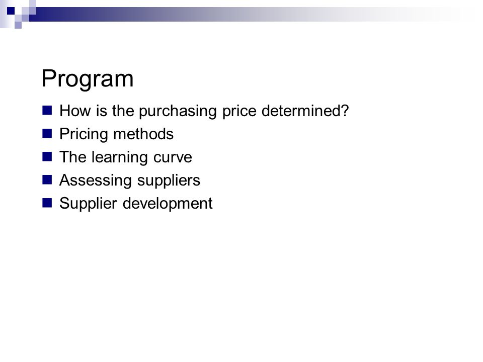 Program How is the purchasing price determined? Pricing methods The learning curve Assessing suppliers Supplier development