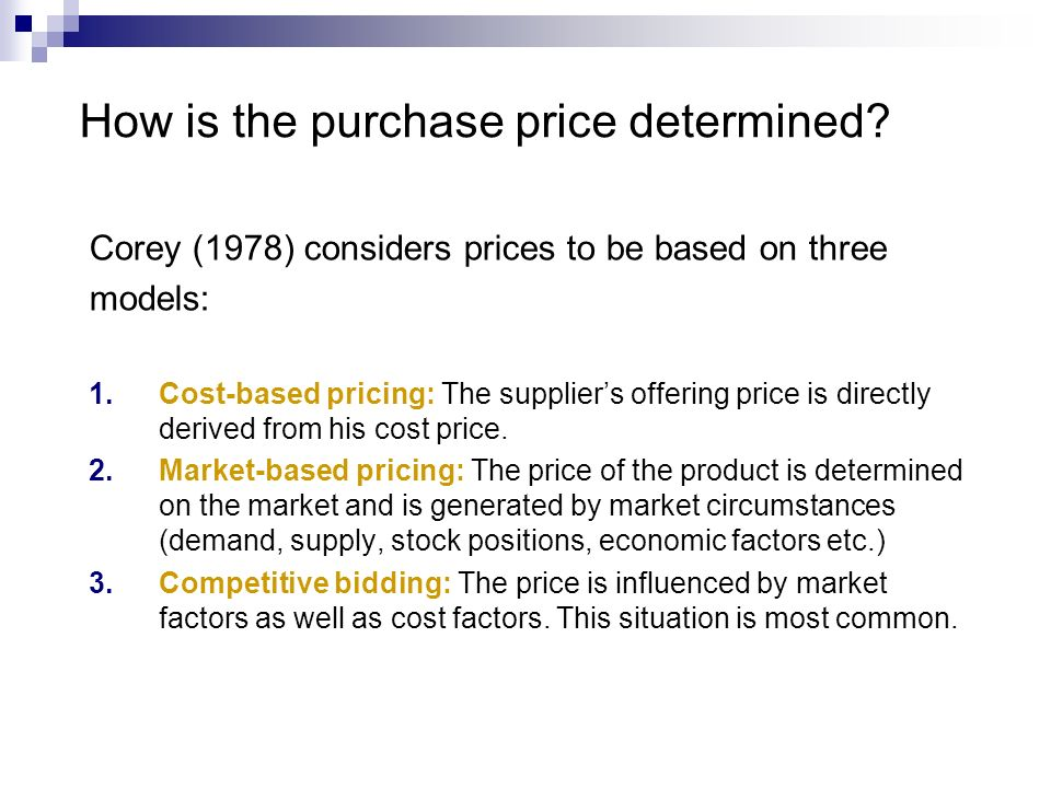 Corey (1978) considers prices to be based on three models: 1.Cost-based pricing: The suppliers offering price is directly derived from his cost price.