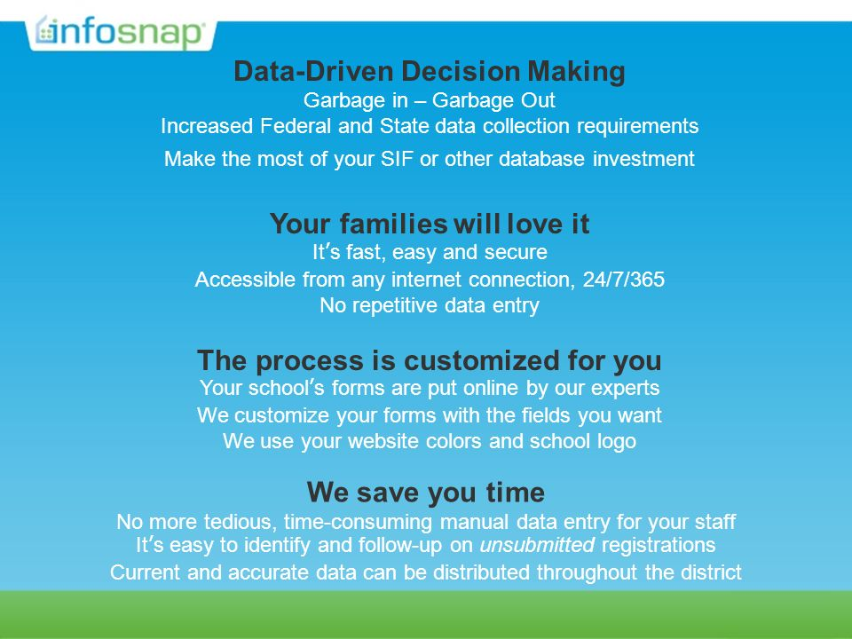 Data-Driven Decision Making Garbage in – Garbage Out Increased Federal and State data collection requirements Make the most of your SIF or other database investment Your families will love it Its fast, easy and secure Accessible from any internet connection, 24/7/365 No repetitive data entry The process is customized for you Your schools forms are put online by our experts We customize your forms with the fields you want We use your website colors and school logo We save you time No more tedious, time-consuming manual data entry for your staff Its easy to identify and follow-up on unsubmitted registrations Current and accurate data can be distributed throughout the district