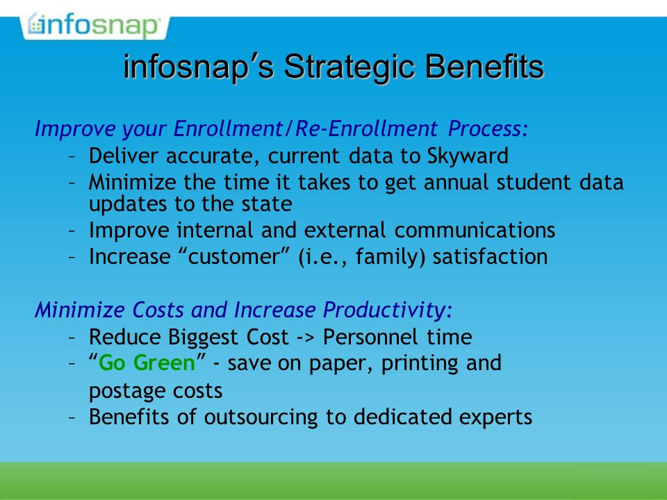 infosnaps Strategic Benefits Improve your Enrollment/Re-Enrollment Process: –Deliver accurate, current data to Skyward –Minimize the time it takes to get annual student data updates to the state –Improve internal and external communications –Increase customer (i.e., family) satisfaction Minimize Costs and Increase Productivity: –Reduce Biggest Cost -> Personnel time –Go Green - save on paper, printing and postage costs –Benefits of outsourcing to dedicated experts