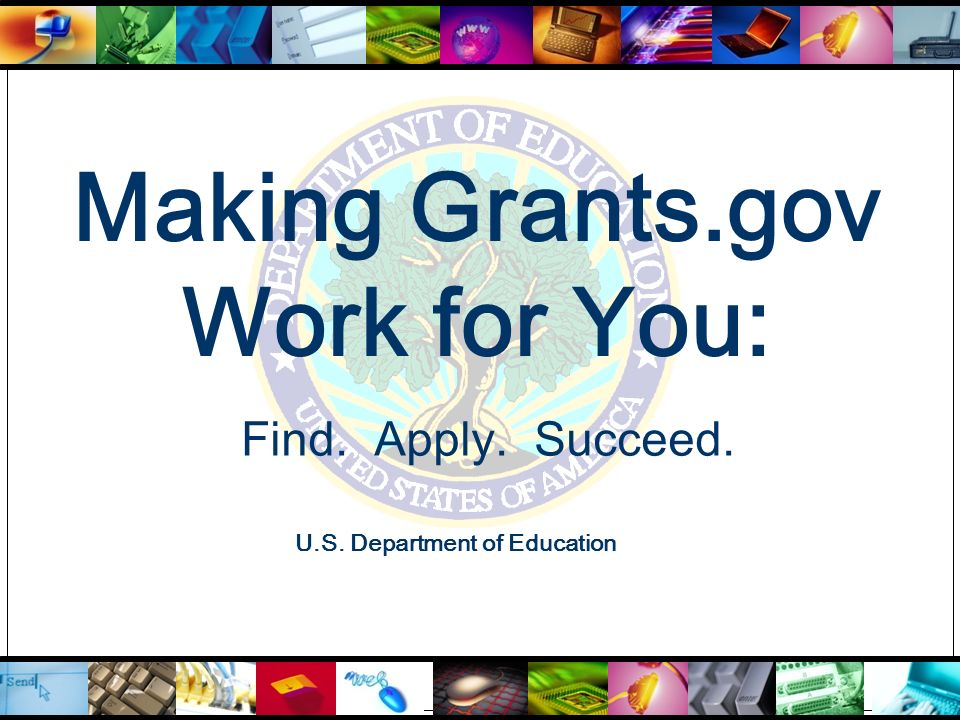 Making Grants.gov Work for You: U.S. Department of Education Find. Apply. Succeed.