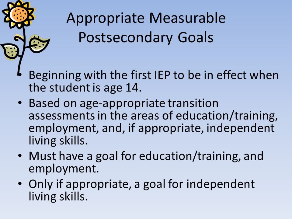 Appropriate Measurable Postsecondary Goals Beginning with the first IEP to be in effect when the student is age 14. Based on age-appropriate transitio