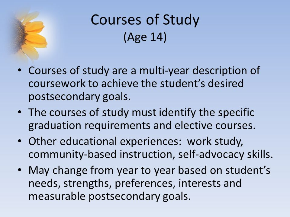Courses of Study (Age 14) Courses of study are a multi-year description of coursework to achieve the students desired postsecondary goals. The courses
