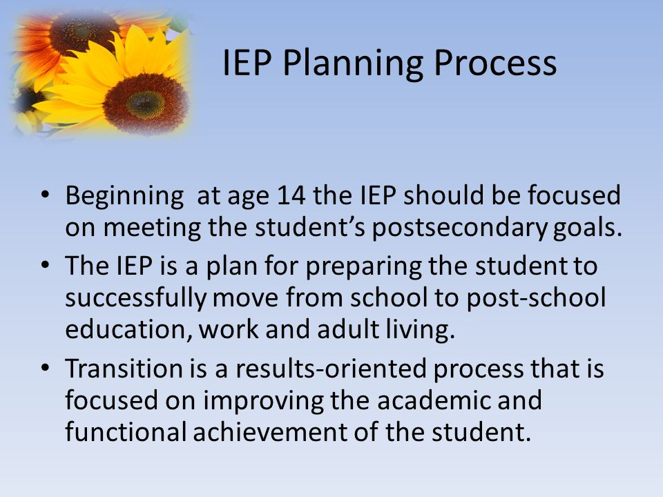 IEP Planning Process Beginning at age 14 the IEP should be focused on meeting the students postsecondary goals. The IEP is a plan for preparing the st