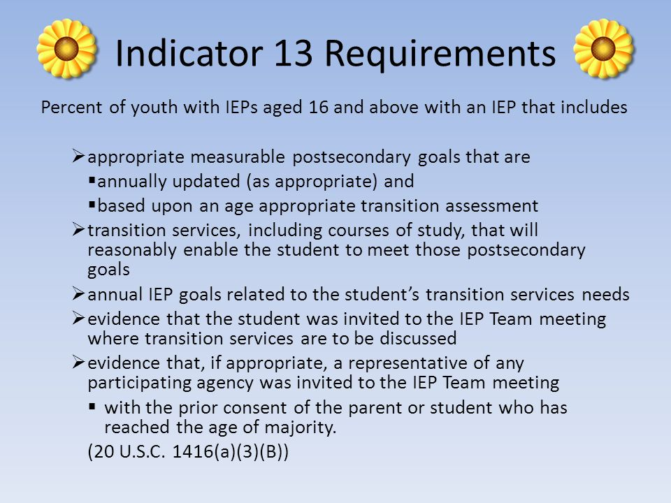 Indicator 13 Requirements Percent of youth with IEPs aged 16 and above with an IEP that includes appropriate measurable postsecondary goals that are a