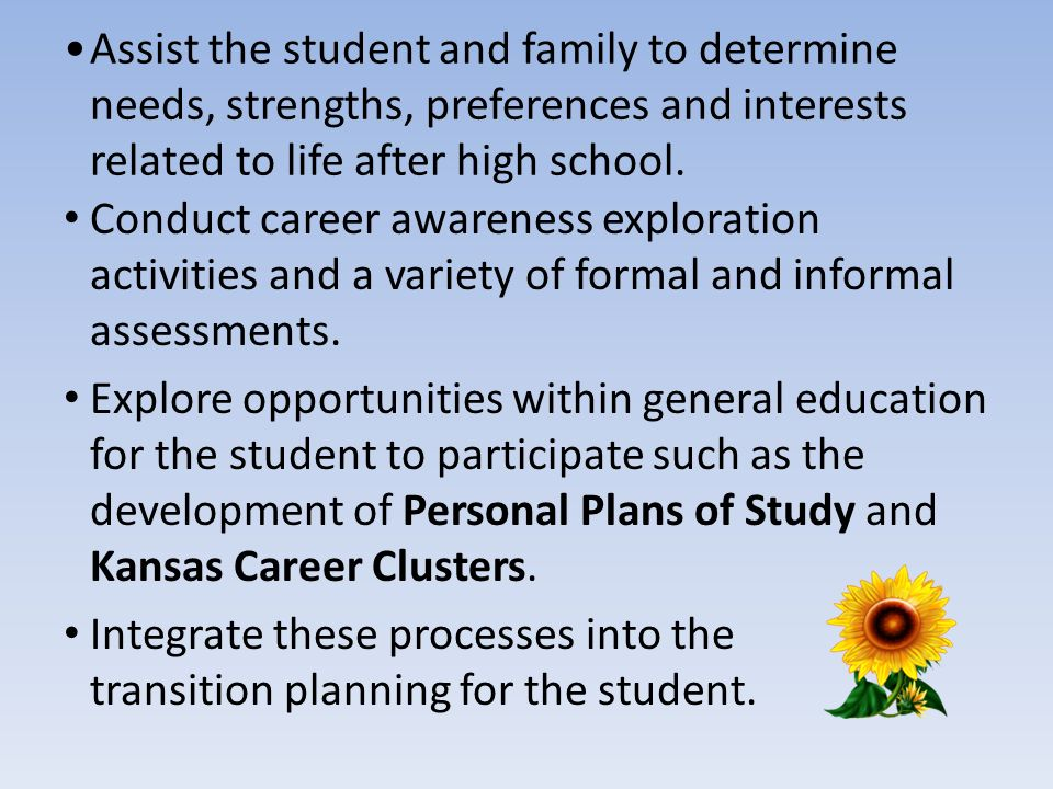 Assist the student and family to determine needs, strengths, preferences and interests related to life after high school. Conduct career awareness exp