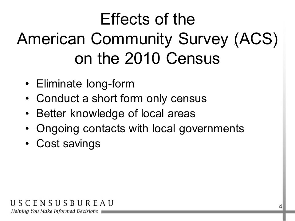 4 Effects of the American Community Survey (ACS) on the 2010 Census Eliminate long-form Conduct a short form only census Better knowledge of local areas Ongoing contacts with local governments Cost savings