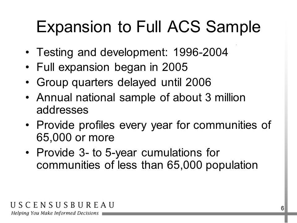 6 Expansion to Full ACS Sample Testing and development: Full expansion began in 2005 Group quarters delayed until 2006 Annual national sample of about 3 million addresses Provide profiles every year for communities of 65,000 or more Provide 3- to 5-year cumulations for communities of less than 65,000 population