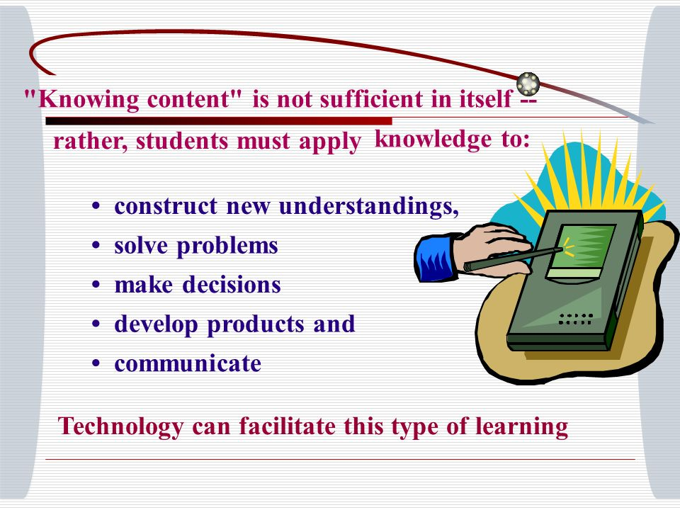 Knowing content is not sufficient in itself -- rather, students must apply knowledge to: construct new understandings, solve problems make decisions develop products and communicate Technology can facilitate this type of learning