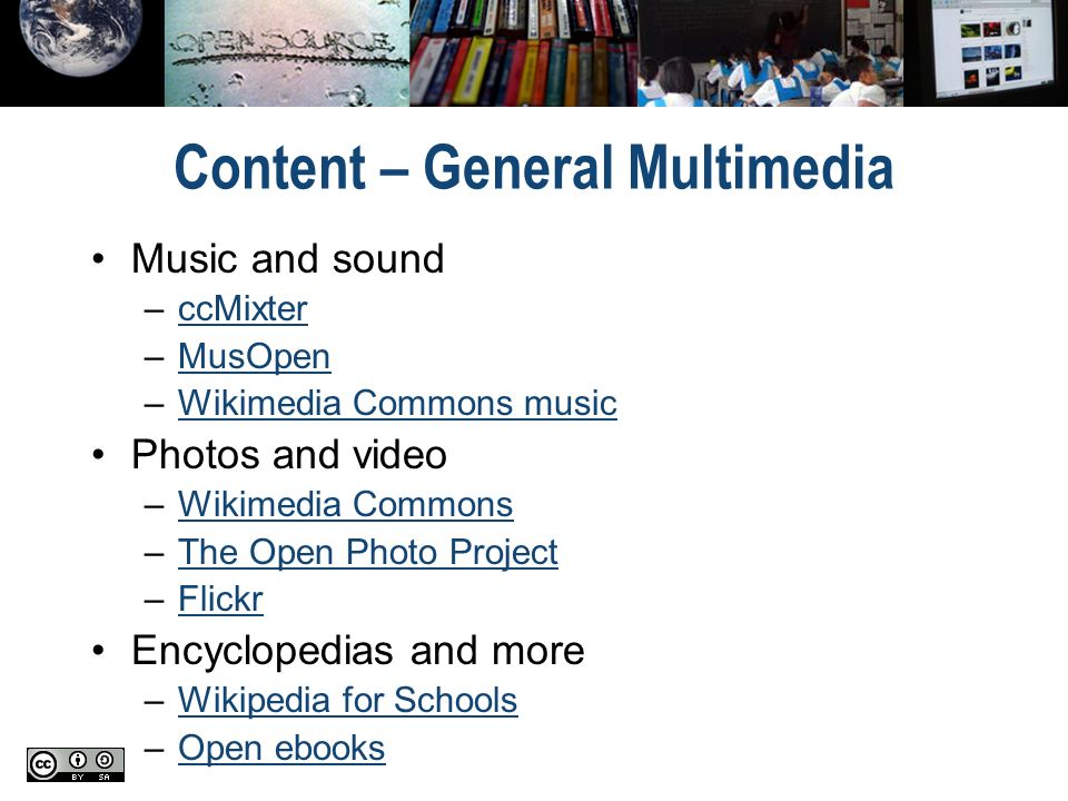 Content – General Multimedia Music and sound –ccMixterccMixter –MusOpenMusOpen –Wikimedia Commons musicWikimedia Commons music Photos and video –Wikimedia CommonsWikimedia Commons –The Open Photo ProjectThe Open Photo Project –FlickrFlickr Encyclopedias and more –Wikipedia for SchoolsWikipedia for Schools –Open ebooksOpen ebooks