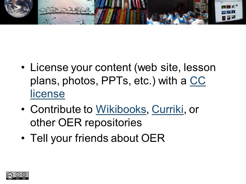 License your content (web site, lesson plans, photos, PPTs, etc.) with a CC licenseCC license Contribute to Wikibooks, Curriki, or other OER repositoriesWikibooksCurriki Tell your friends about OER