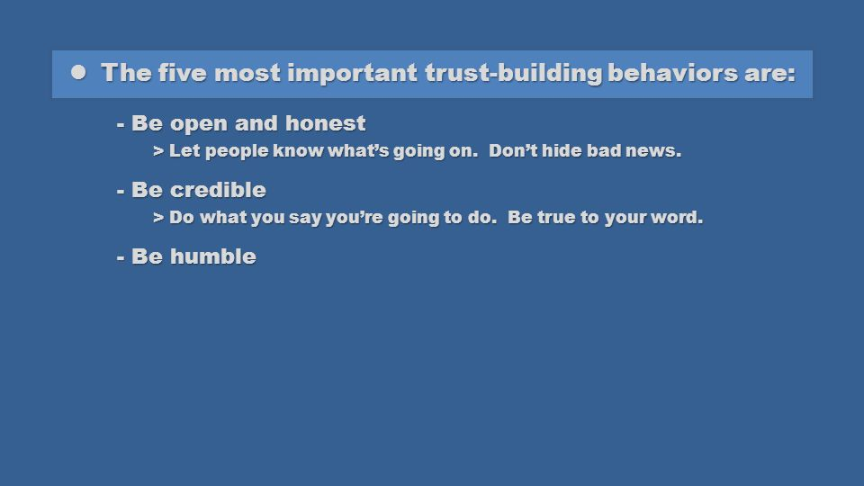 The five most important trust-building behaviors are: The five most important trust-building behaviors are: - Be open and honest > Let people know whats going on.