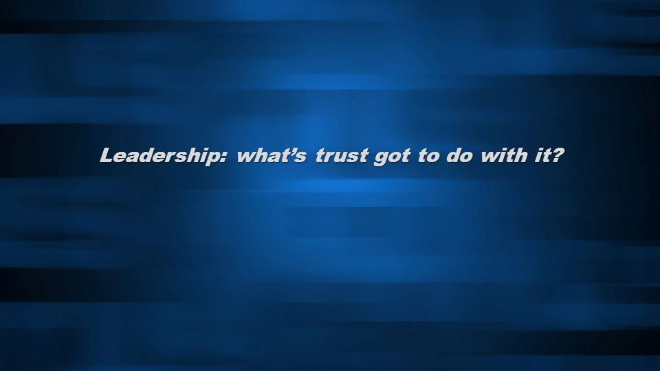 Leadership: whats trust got to do with it