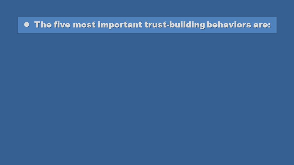 The five most important trust-building behaviors are: The five most important trust-building behaviors are: