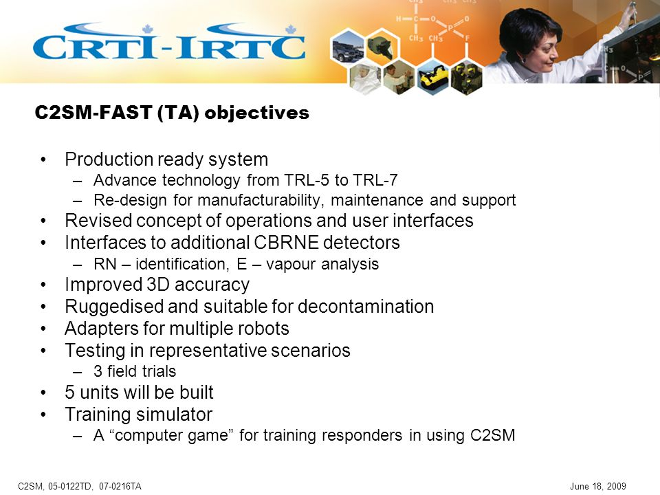 C2SM, 05-0122TD, 07-0216TAJune 18, 2009 C2SM-FAST (TA) objectives Production ready system –Advance technology from TRL-5 to TRL-7 –Re-design for manufacturability, maintenance and support Revised concept of operations and user interfaces Interfaces to additional CBRNE detectors –RN – identification, E – vapour analysis Improved 3D accuracy Ruggedised and suitable for decontamination Adapters for multiple robots Testing in representative scenarios –3 field trials 5 units will be built Training simulator –A computer game for training responders in using C2SM