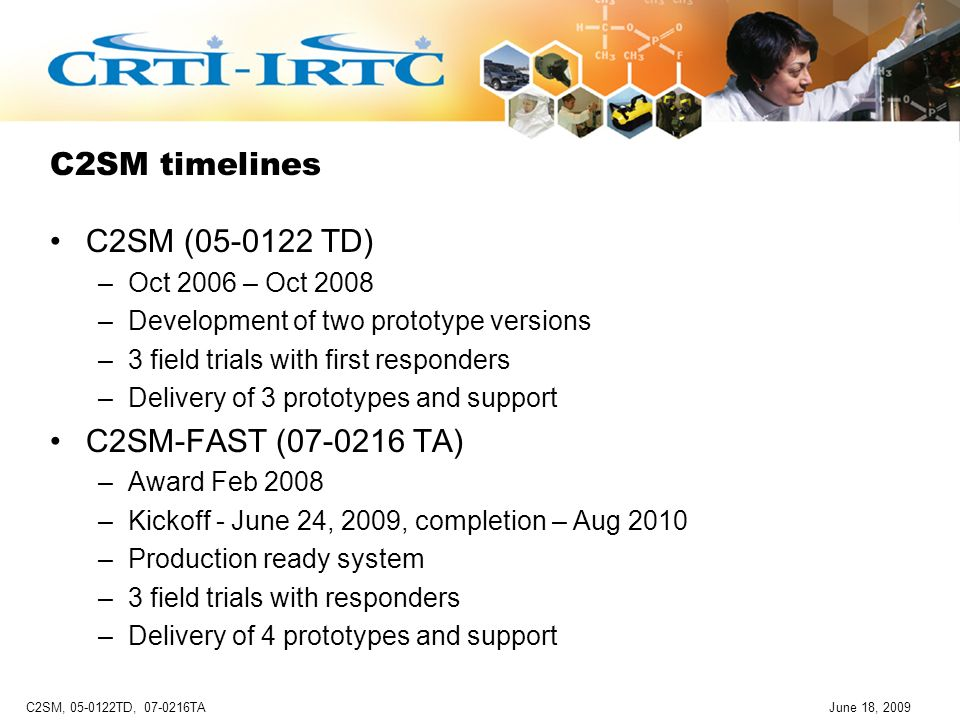 C2SM, 05-0122TD, 07-0216TAJune 18, 2009 C2SM timelines C2SM (05-0122 TD) –Oct 2006 – Oct 2008 –Development of two prototype versions –3 field trials with first responders –Delivery of 3 prototypes and support C2SM-FAST (07-0216 TA) –Award Feb 2008 –Kickoff - June 24, 2009, completion – Aug 2010 –Production ready system –3 field trials with responders –Delivery of 4 prototypes and support