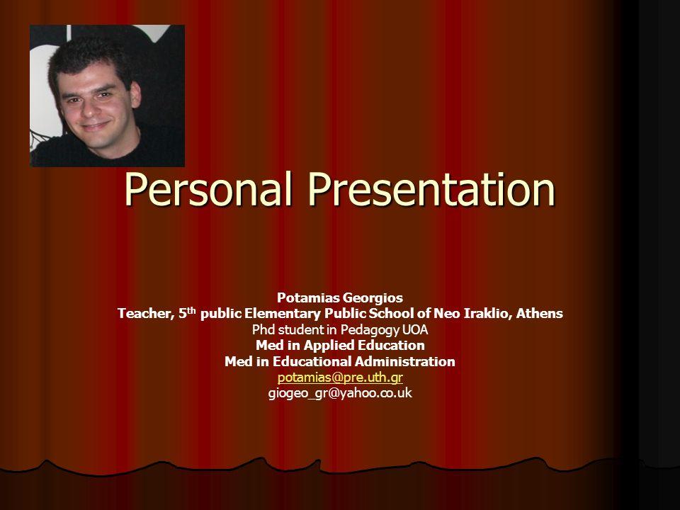 Personal Presentation Potamias Georgios Teacher, 5 th public Elementary Public School of Neo Iraklio, Athens Phd student in Pedagogy UOA Med in Applie