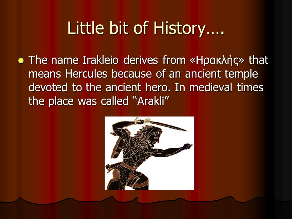 Little bit of History…. The name Irakleio derives from «Ηρακλής» that means Hercules because of an ancient temple devoted to the ancient hero. In medi