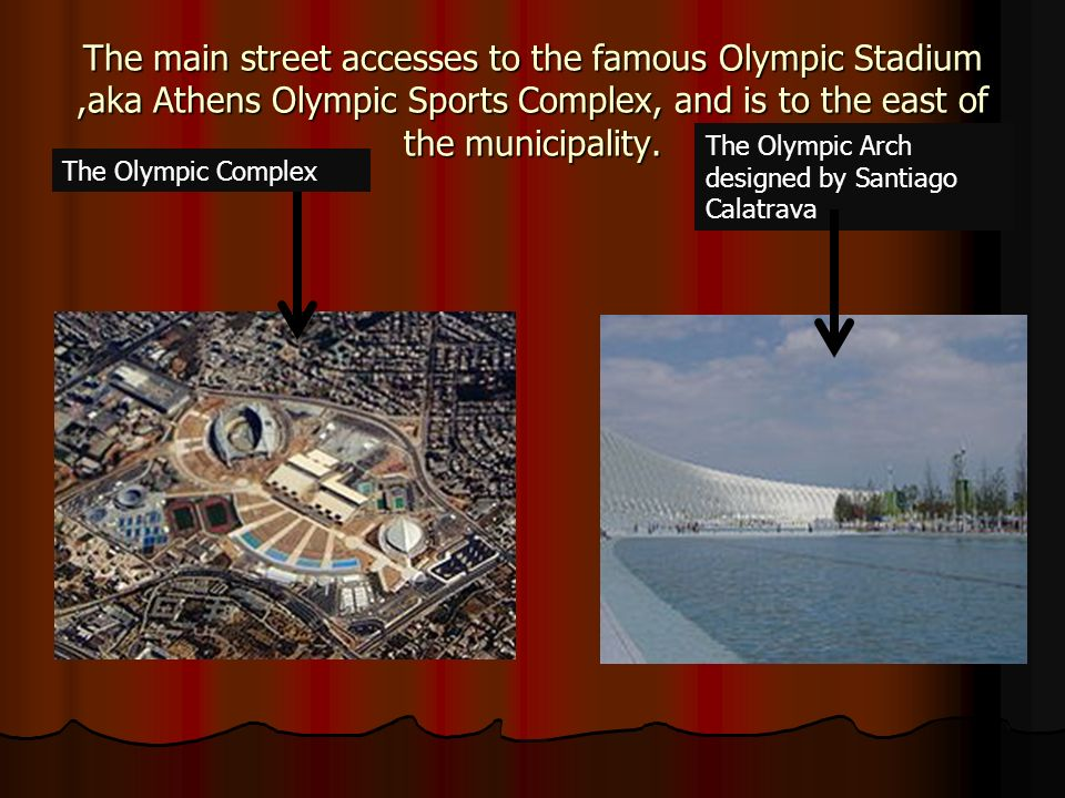 The main street accesses to the famous Olympic Stadium,aka Athens Olympic Sports Complex, and is to the east of the municipality. The Olympic Complex