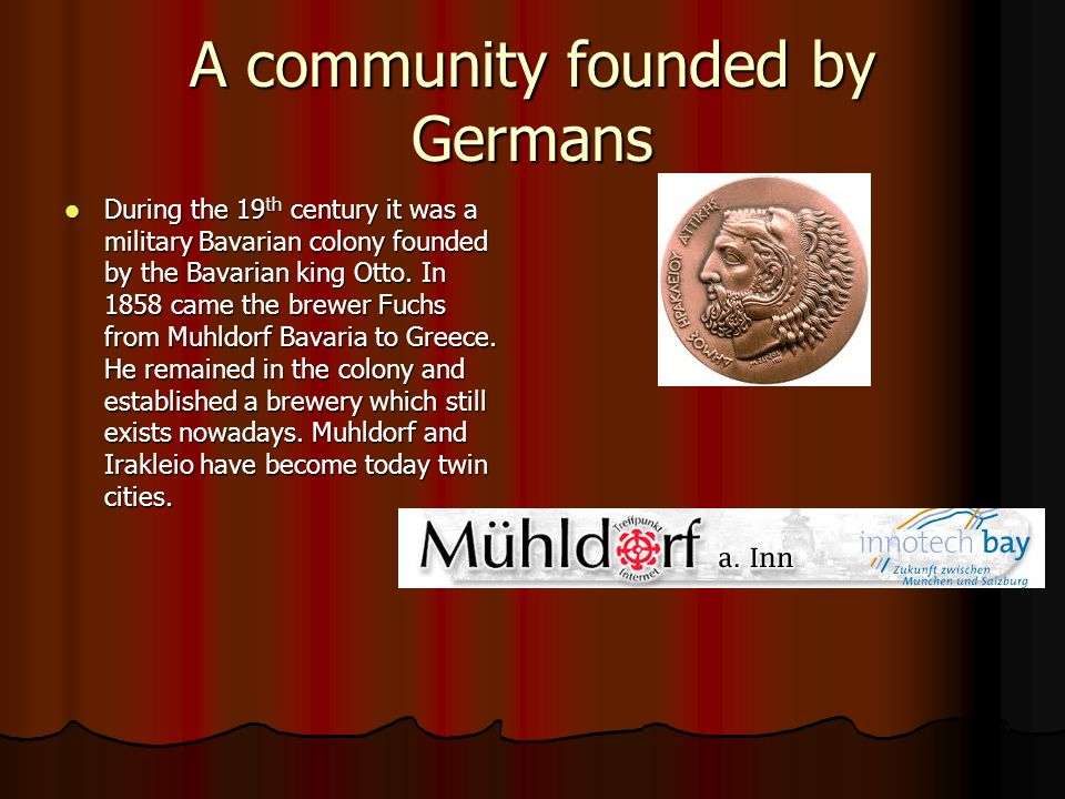 A community founded by Germans During the 19 th century it was a military Bavarian colony founded by the Bavarian king Otto. In 1858 came the brewer F