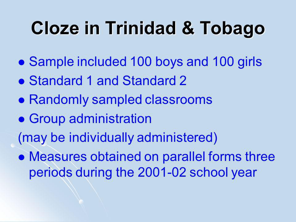 Cloze in Trinidad & Tobago Sample included 100 boys and 100 girls Standard 1 and Standard 2 Randomly sampled classrooms Group administration (may be individually administered) Measures obtained on parallel forms three periods during the 2001-02 school year