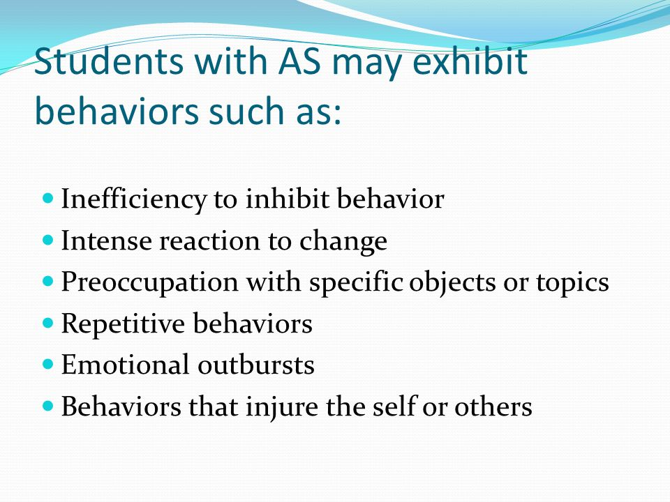 Students with AS may exhibit behaviors such as: Inefficiency to inhibit behavior Intense reaction to change Preoccupation with specific objects or top