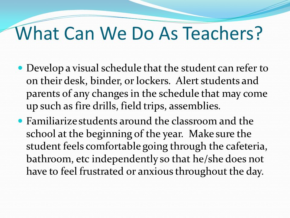 What Can We Do As Teachers? Develop a visual schedule that the student can refer to on their desk, binder, or lockers. Alert students and parents of a