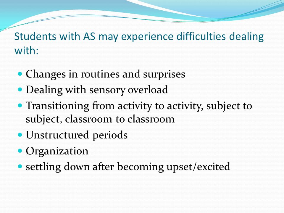 Students with AS may experience difficulties dealing with: Changes in routines and surprises Dealing with sensory overload Transitioning from activity