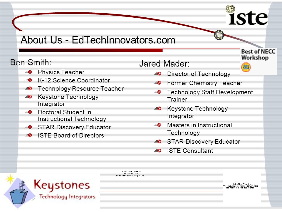 About Us - EdTechInnovators.com Ben Smith: Physics Teacher K-12 Science Coordinator Technology Resource Teacher Keystone Technology Integrator Doctoral Student in Instructional Technology STAR Discovery Educator ISTE Board of Directors Jared Mader: Director of Technology Former Chemistry Teacher Technology Staff Development Trainer Keystone Technology Integrator Masters in Instructional Technology STAR Discovery Educator ISTE Consultant